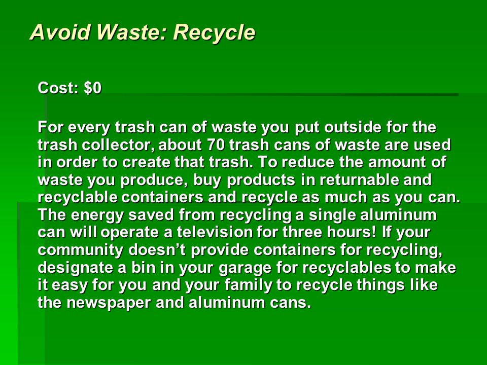 Avoid Waste: Recycle Cost: $0 For every trash can of waste you put outside for the trash collector, about 70 trash cans of waste are used in order to create that trash.