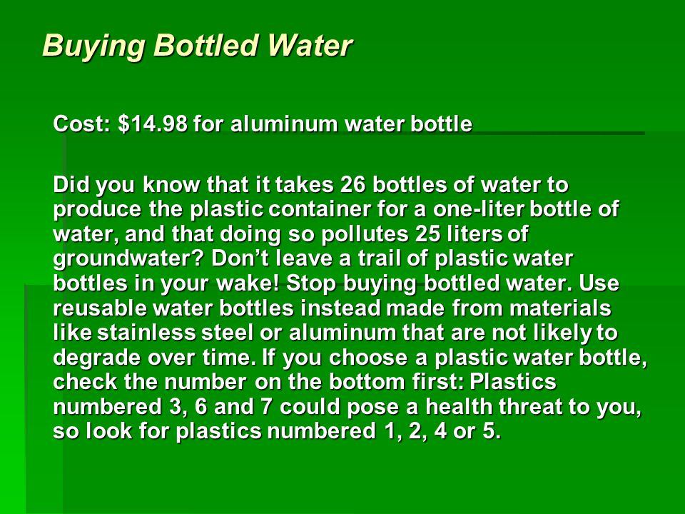 Buying Bottled Water Cost: $14.98 for aluminum water bottle Did you know that it takes 26 bottles of water to produce the plastic container for a one-liter bottle of water, and that doing so pollutes 25 liters of groundwater.