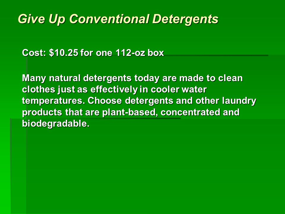 Give Up Conventional Detergents Cost: $10.25 for one 112-oz box Many natural detergents today are made to clean clothes just as effectively in cooler water temperatures.