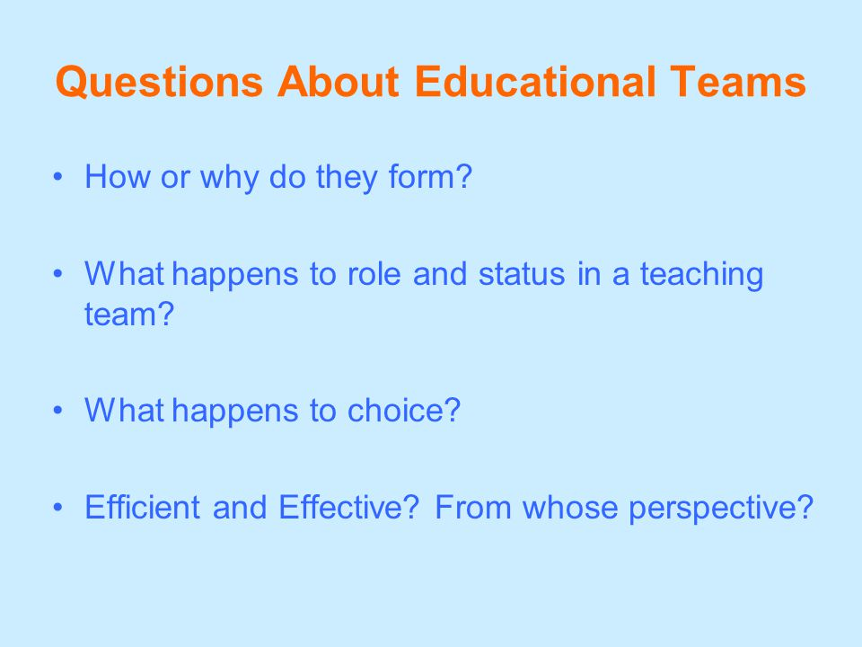 Questions About Educational Teams How or why do they form? What happens to role and status in a teaching team? What happens to choice? Efficient and E