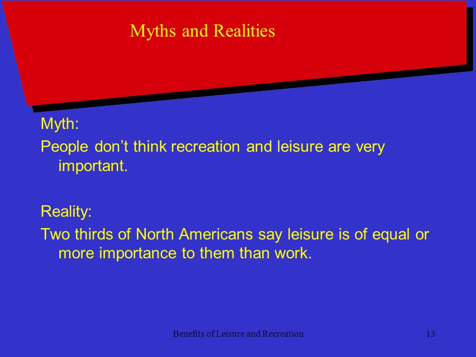 Benefits of Leisure and Recreation13 Myths and Realities Myth: People dont think recreation and leisure are very important.