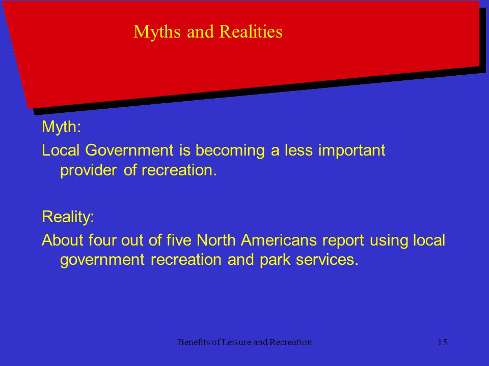 Benefits of Leisure and Recreation15 Myths and Realities Myth: Local Government is becoming a less important provider of recreation.