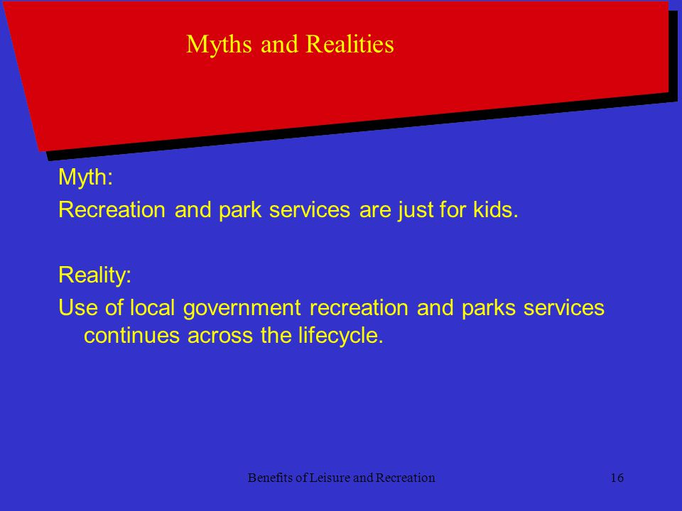 Benefits of Leisure and Recreation16 Myths and Realities Myth: Recreation and park services are just for kids.