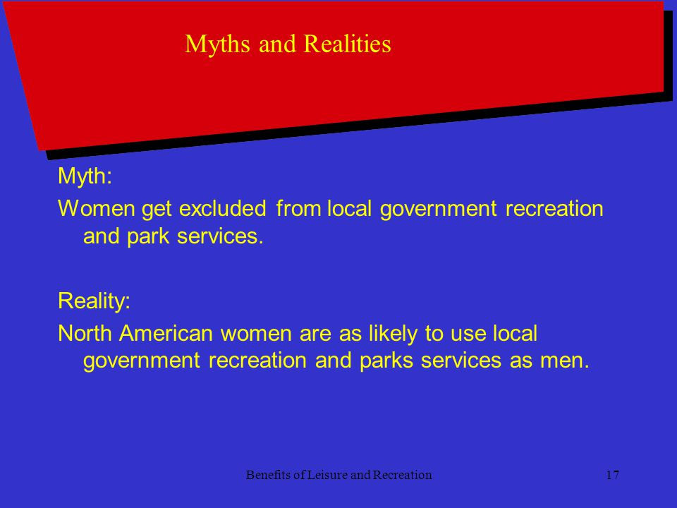 Benefits of Leisure and Recreation17 Myths and Realities Myth: Women get excluded from local government recreation and park services.