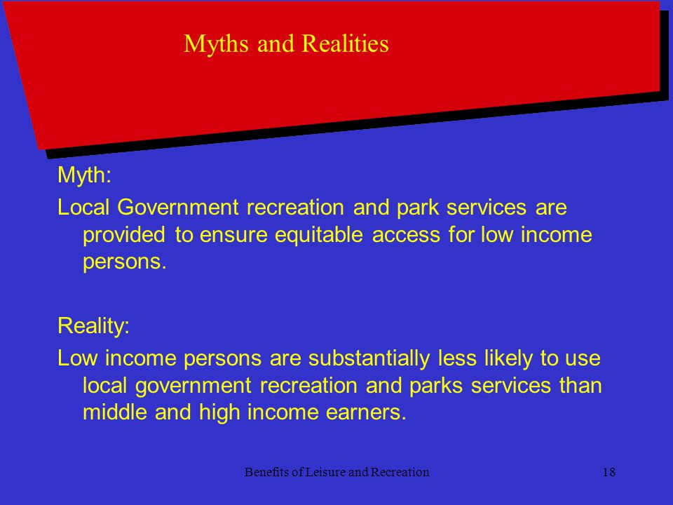 Benefits of Leisure and Recreation18 Myths and Realities Myth: Local Government recreation and park services are provided to ensure equitable access for low income persons.