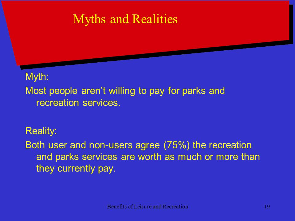 Benefits of Leisure and Recreation19 Myths and Realities Myth: Most people arent willing to pay for parks and recreation services.