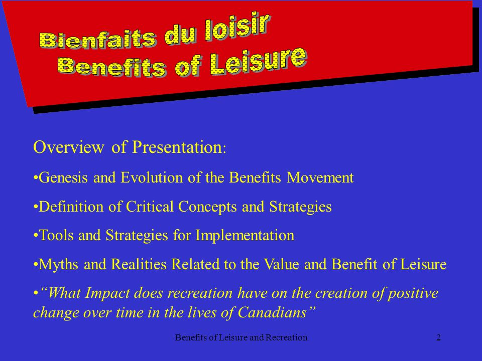 Benefits of Leisure and Recreation2 Overview of Presentation : Genesis and Evolution of the Benefits Movement Definition of Critical Concepts and Strategies Tools and Strategies for Implementation Myths and Realities Related to the Value and Benefit of Leisure What Impact does recreation have on the creation of positive change over time in the lives of Canadians