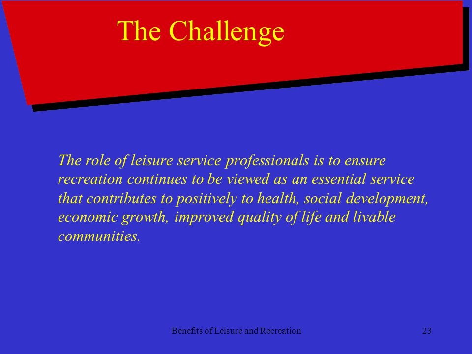 Benefits of Leisure and Recreation23 The Challenge The role of leisure service professionals is to ensure recreation continues to be viewed as an essential service that contributes to positively to health, social development, economic growth, improved quality of life and livable communities.