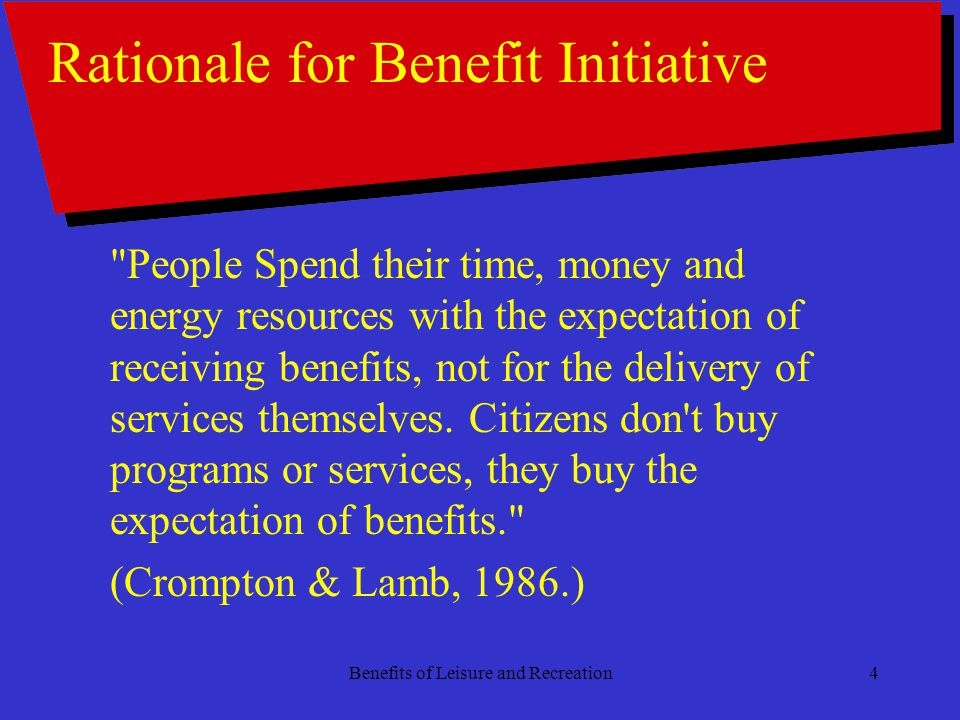Benefits of Leisure and Recreation4 Rationale for Benefit Initiative People Spend their time, money and energy resources with the expectation of receiving benefits, not for the delivery of services themselves.