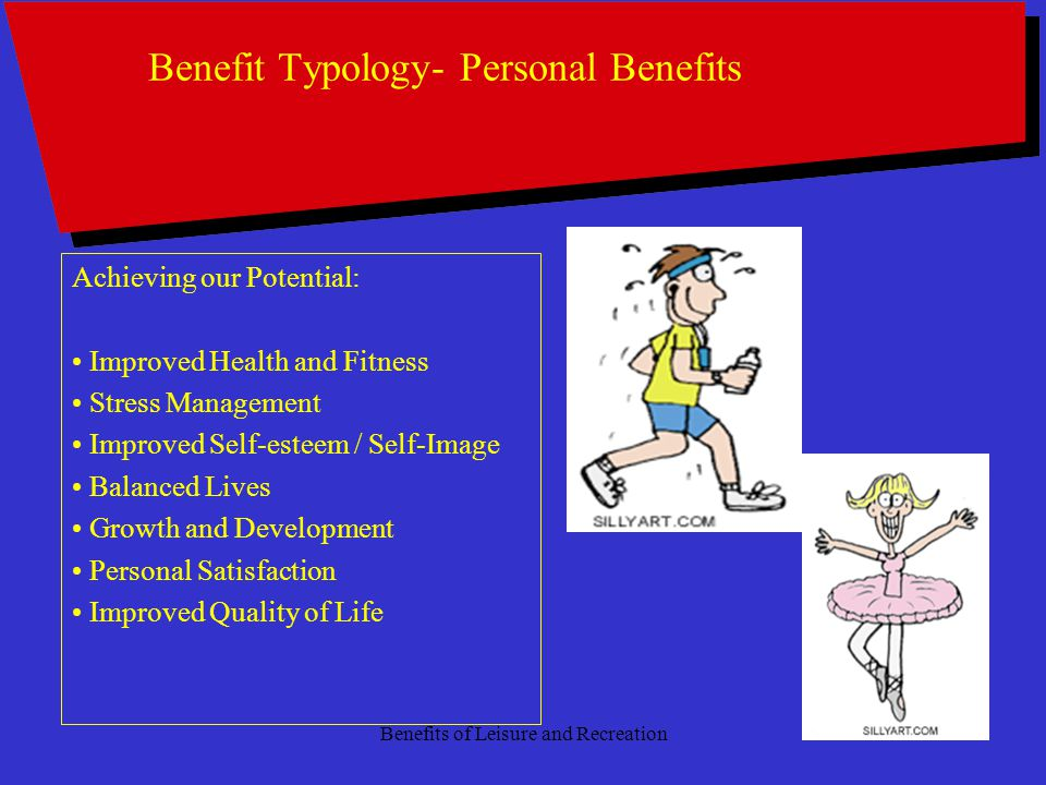 Benefits of Leisure and Recreation8 Benefit Typology- Personal Benefits Achieving our Potential: Improved Health and Fitness Stress Management Improved Self-esteem / Self-Image Balanced Lives Growth and Development Personal Satisfaction Improved Quality of Life