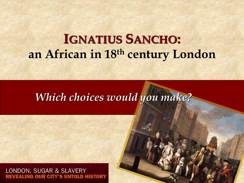 I GNATIUS S ANCHO : I GNATIUS S ANCHO : an African in 18 th century London Which choices would you make