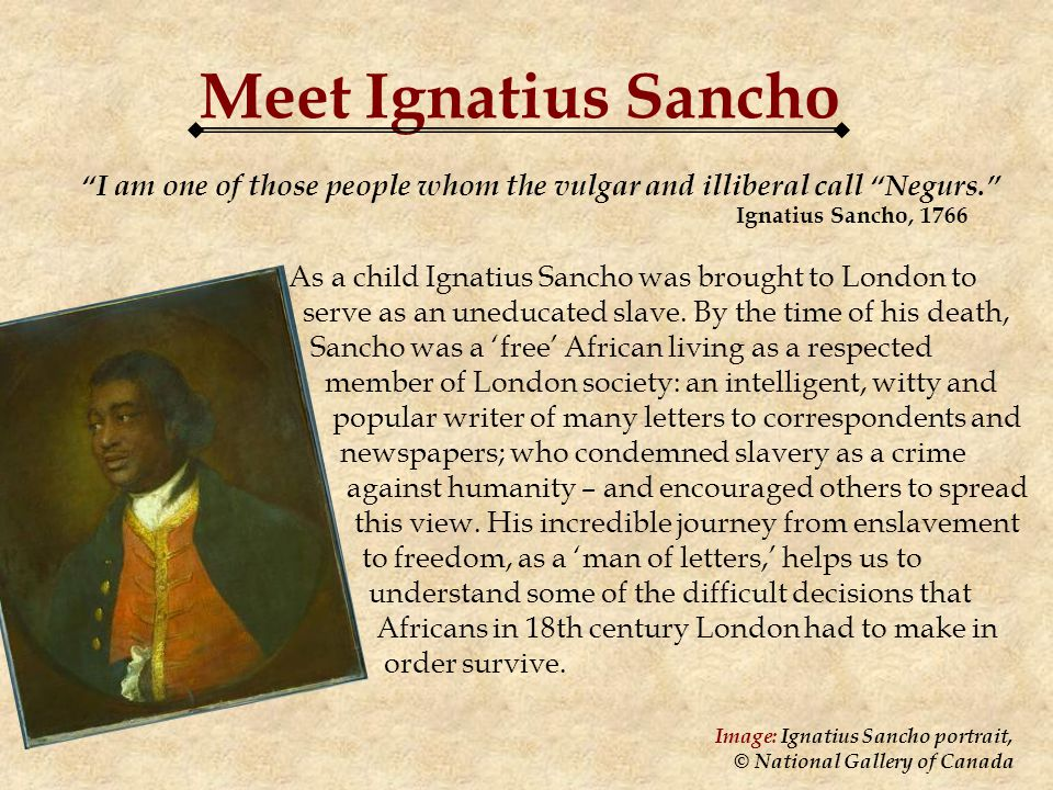 Meet Ignatius Sancho I am one of those people whom the vulgar and illiberal call Negurs.