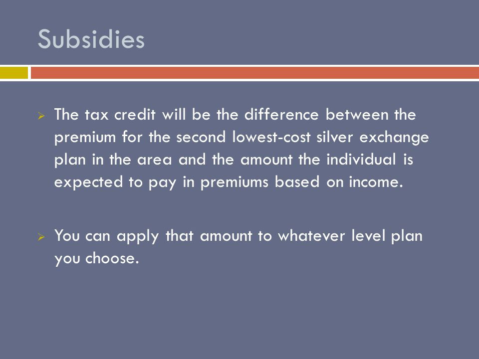 Subsidies If your household income is below 400% of the Federal Poverty Level youll receive a subsidy.