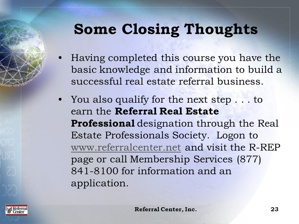 Referral Center, Inc.23 Having completed this course you have the basic knowledge and information to build a successful real estate referral business.