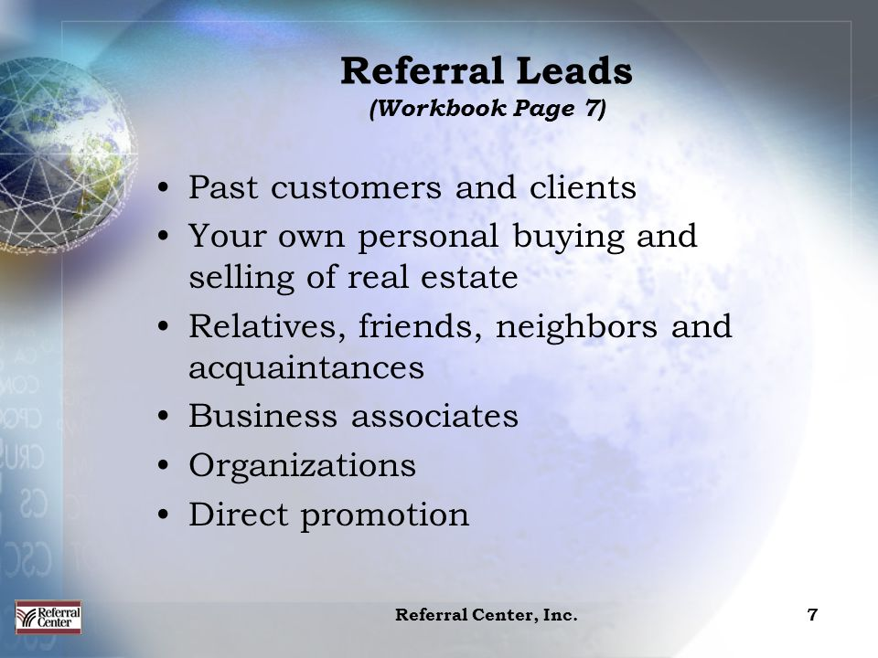 Referral Center, Inc.7 Past customers and clients Your own personal buying and selling of real estate Relatives, friends, neighbors and acquaintances Business associates Organizations Direct promotion Referral Leads (Workbook Page 7)