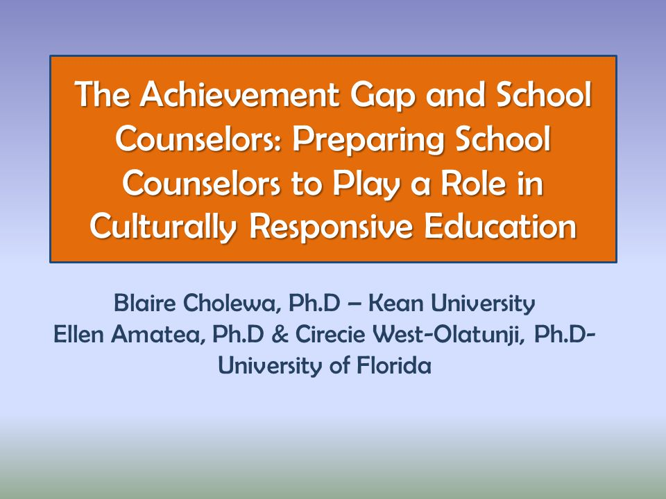The Achievement Gap and School Counselors: Preparing School Counselors to Play a Role in Culturally Responsive Education Blaire Cholewa, Ph.D – Kean University Ellen Amatea, Ph.D & Cirecie West-Olatunji, Ph.D- University of Florida