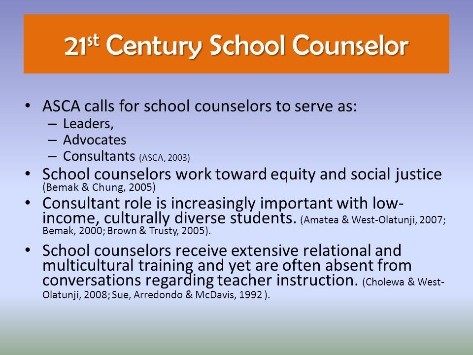 21 st Century School Counselor ASCA calls for school counselors to serve as: – Leaders, – Advocates – Consultants (ASCA, 2003) School counselors work toward equity and social justice (Bemak & Chung, 2005) Consultant role is increasingly important with low- income, culturally diverse students.