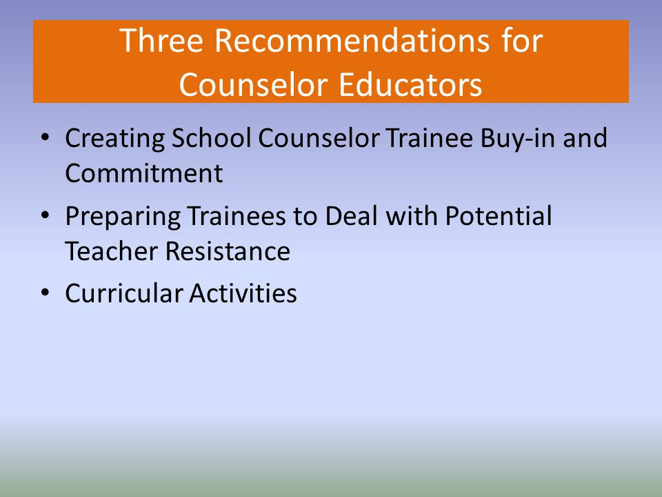 Three Recommendations for Counselor Educators Creating School Counselor Trainee Buy-in and Commitment Preparing Trainees to Deal with Potential Teacher Resistance Curricular Activities