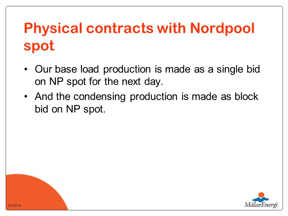 6/1/2014 Physical contracts with Nordpool spot Our base load production is made as a single bid on NP spot for the next day.