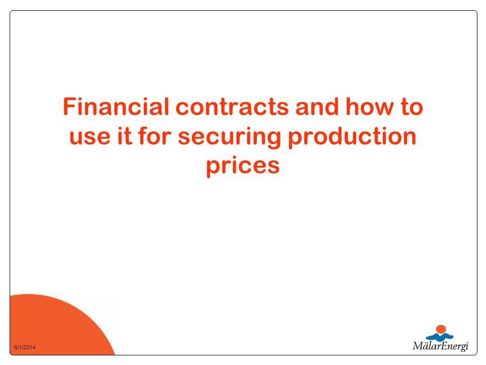 6/1/2014 Financial contracts and how to use it for securing production prices