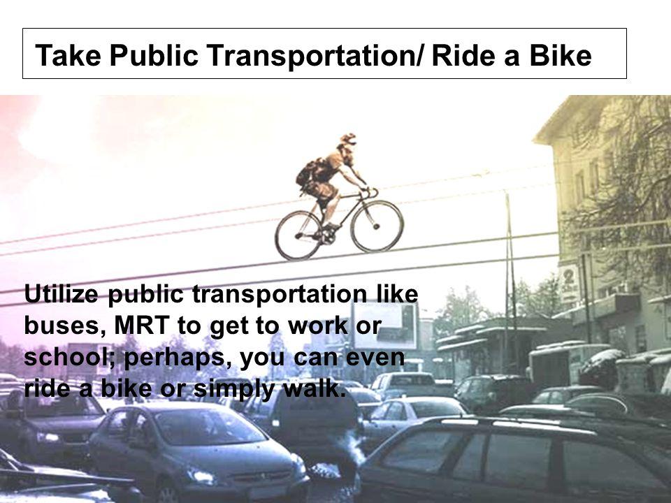 Take Public Transportation/ Ride a Bike Utilize public transportation like buses, MRT to get to work or school; perhaps, you can even ride a bike or s