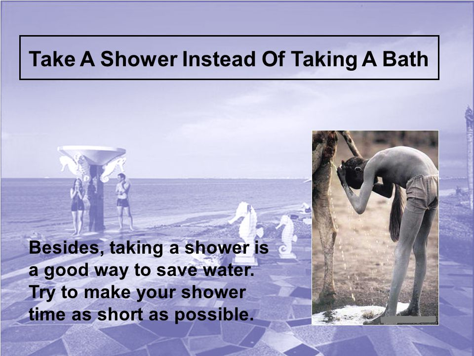 Take A Shower Instead Of Taking A Bath Besides, taking a shower is a good way to save water.