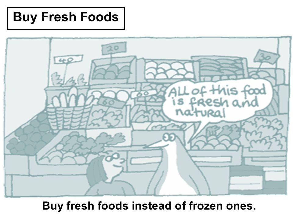 Buy Fresh Foods Buy fresh foods instead of frozen ones.
