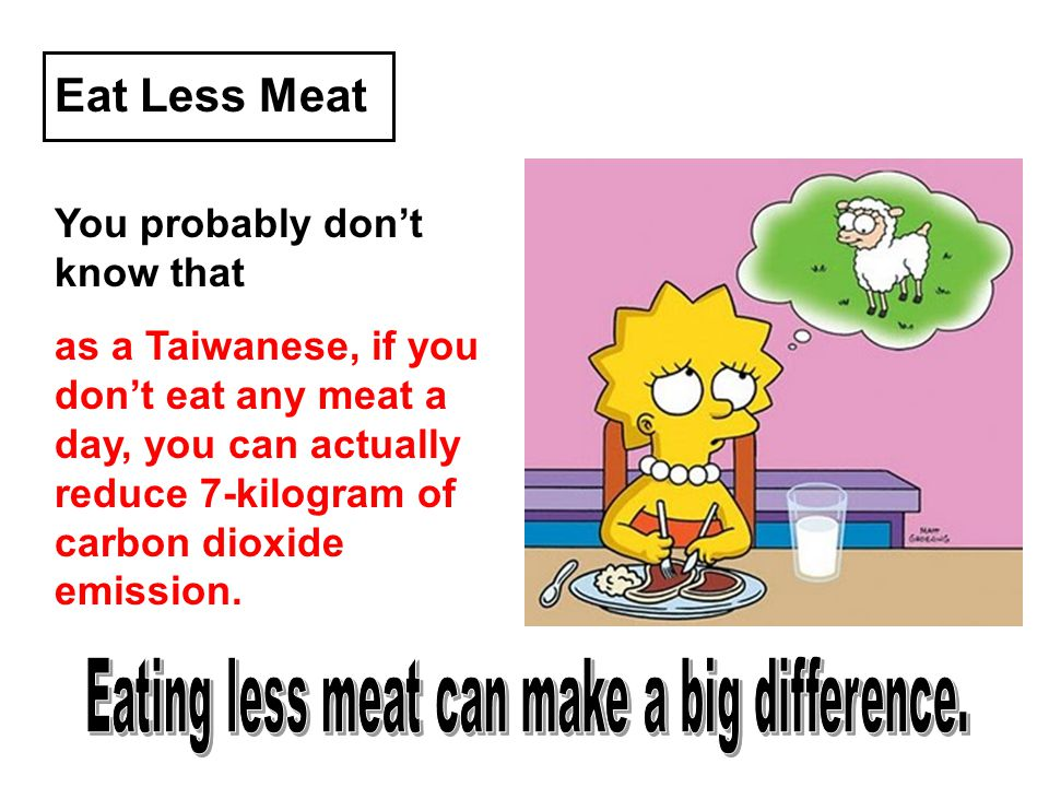 Eat Less Meat You probably dont know that as a Taiwanese, if you dont eat any meat a day, you can actually reduce 7-kilogram of carbon dioxide emissio