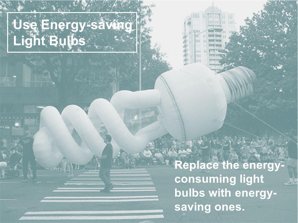 Use Energy-saving Light Bulbs Replace the energy- consuming light bulbs with energy- saving ones.