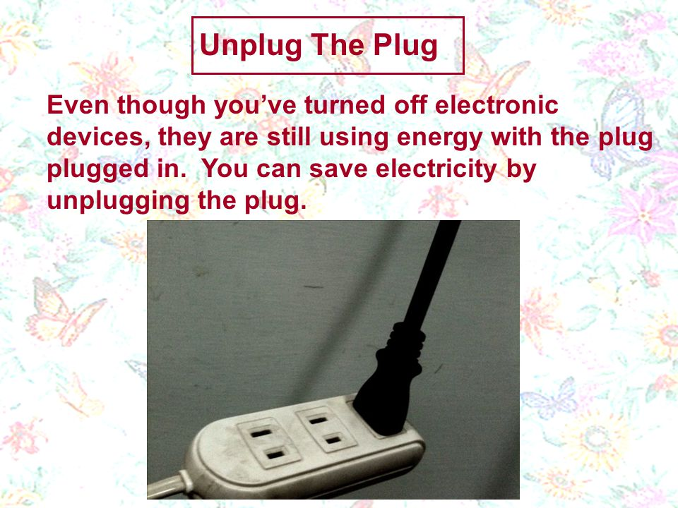 Even though youve turned off electronic devices, they are still using energy with the plug plugged in.