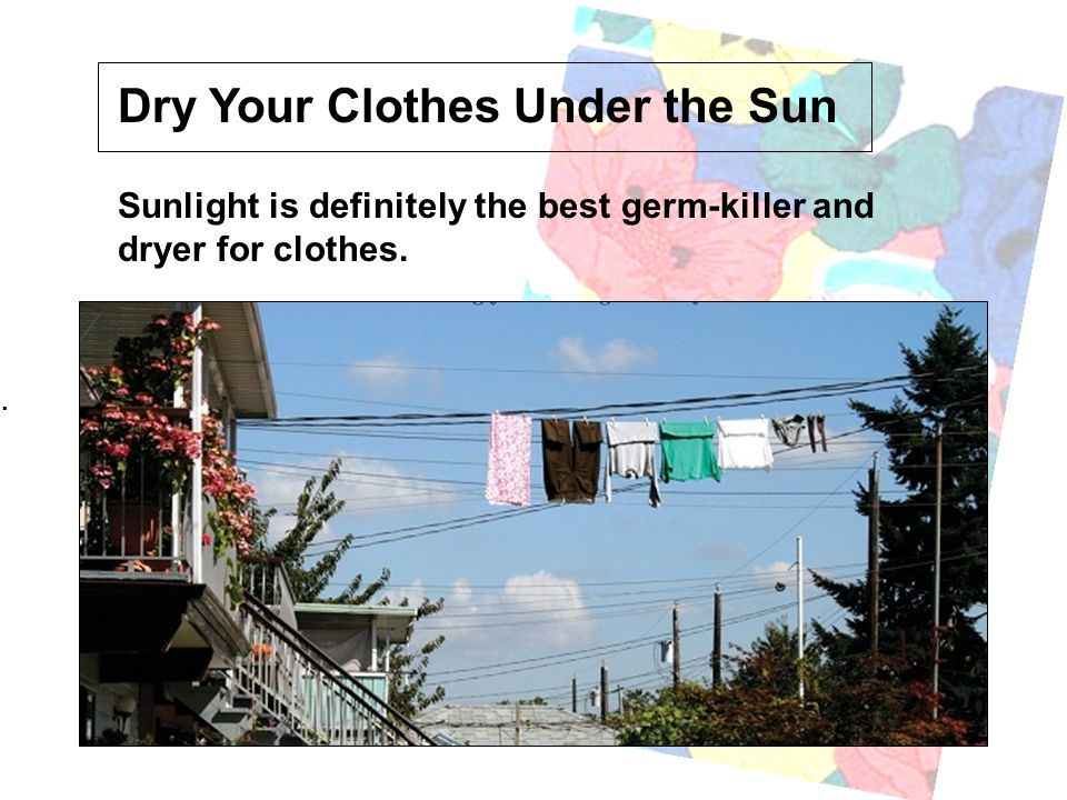 . Dry Your Clothes Under the Sun Sunlight is definitely the best germ-killer and dryer for clothes.