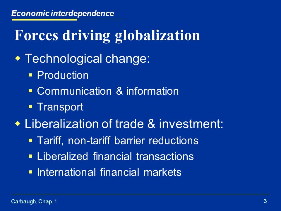 Carbaugh, Chap. 1 3 Forces driving globalization Technological change: Production Communication & information Transport Liberalization of trade & inve