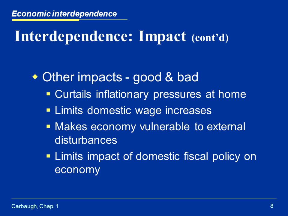 Carbaugh, Chap. 1 8 Interdependence: Impact (contd) Other impacts - good & bad Curtails inflationary pressures at home Limits domestic wage increases