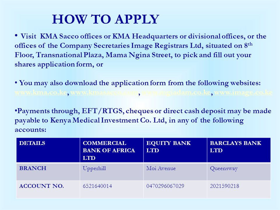 HOW TO APPLY Visit KMA Sacco offices or KMA Headquarters or divisional offices, or the offices of the Company Secretaries Image Registrars Ltd, situat
