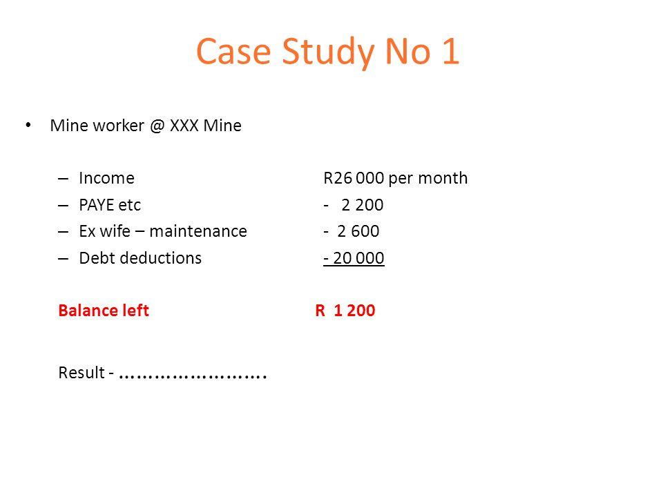 Case Study No 1 Mine worker @ XXX Mine – Income R26 000 per month – PAYE etc- 2 200 – Ex wife – maintenance - 2 600 – Debt deductions- 20 000 Balance left R 1 200 Result - …………………….