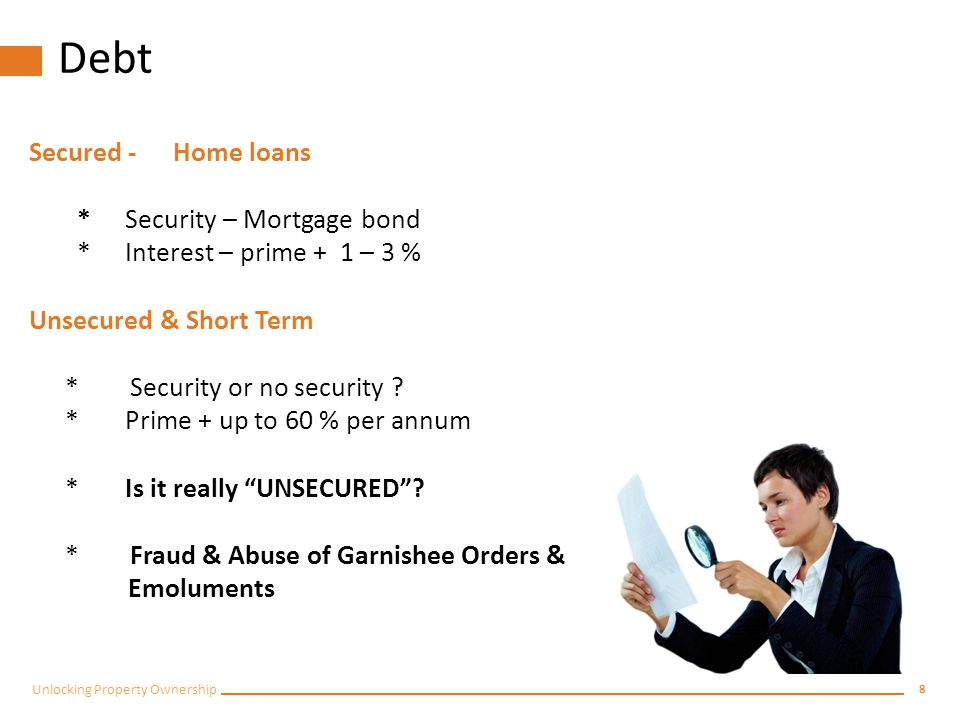 8 Unlocking Property Ownership Debt Secured -Home loans *Security – Mortgage bond *Interest – prime + 1 – 3 % Unsecured & Short Term * Security or no security .