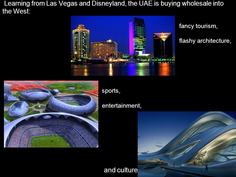 Learning from Las Vegas and Disneyland, the UAE is buying wholesale into the West: fancy tourism, flashy architecture, sports, entertainment, and culture