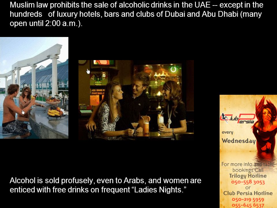Muslim law prohibits the sale of alcoholic drinks in the UAE -- except in the hundreds of luxury hotels, bars and clubs of Dubai and Abu Dhabi (many open until 2:00 a.m.).