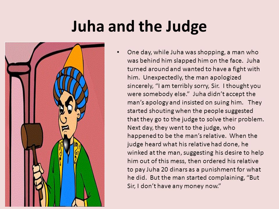 Juha and the Judge One day, while Juha was shopping, a man who was behind him slapped him on the face.