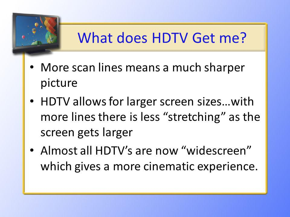 What does HDTV Get me? More scan lines means a much sharper picture HDTV allows for larger screen sizes…with more lines there is less stretching as th