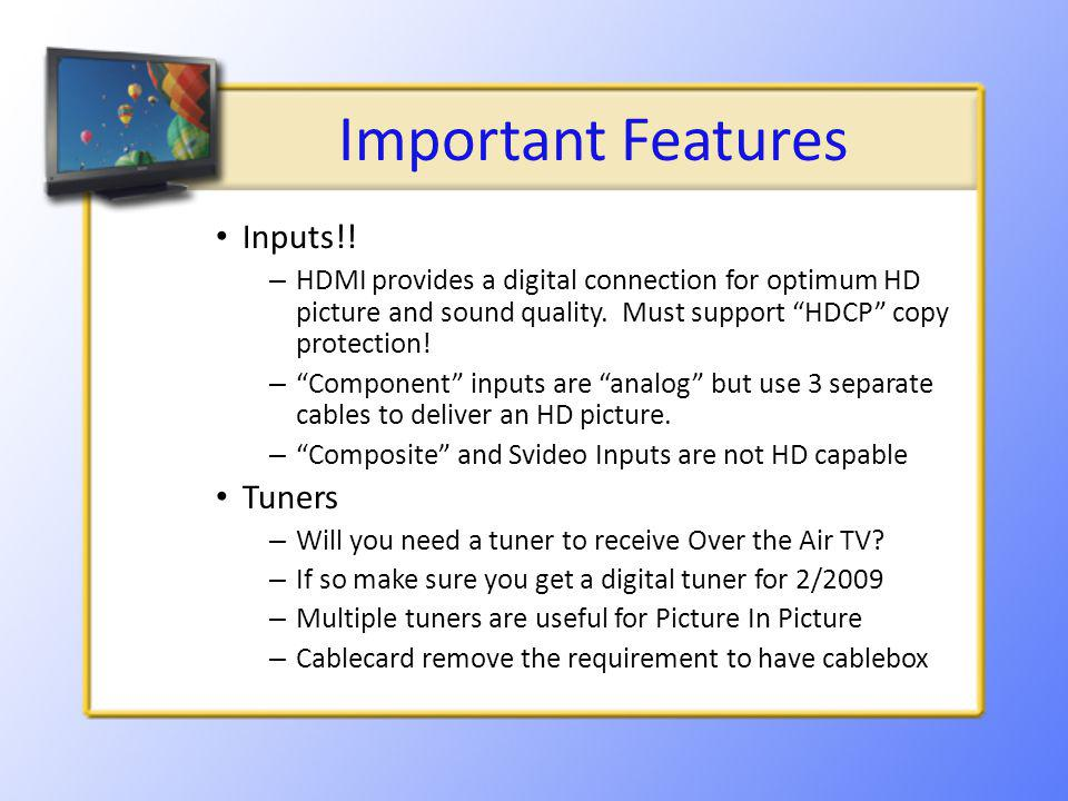 Important Features Inputs!! – HDMI provides a digital connection for optimum HD picture and sound quality. Must support HDCP copy protection! – Compon