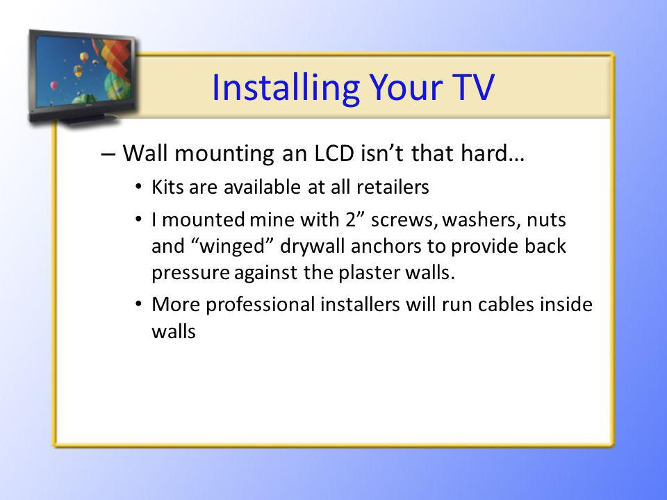 Installing Your TV – Wall mounting an LCD isnt that hard… Kits are available at all retailers I mounted mine with 2 screws, washers, nuts and winged drywall anchors to provide back pressure against the plaster walls.