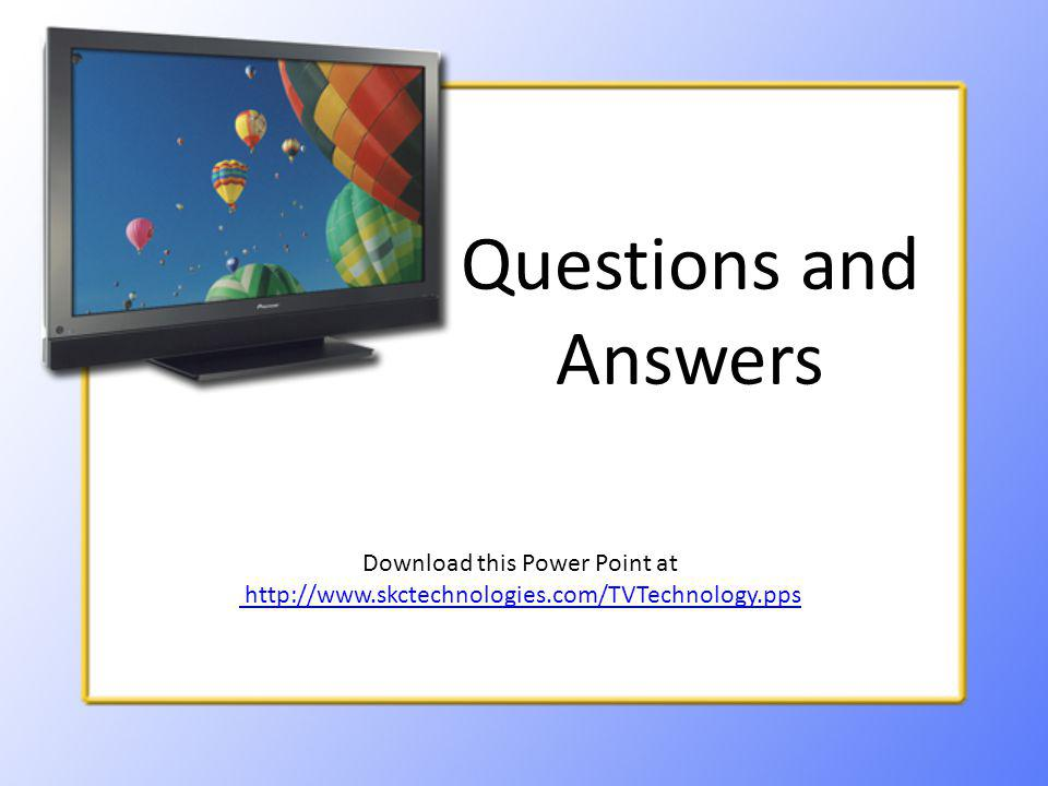 Questions and Answers Download this Power Point at http://www.skctechnologies.com/TVTechnology.pps http://www.skctechnologies.com/TVTechnology.pps