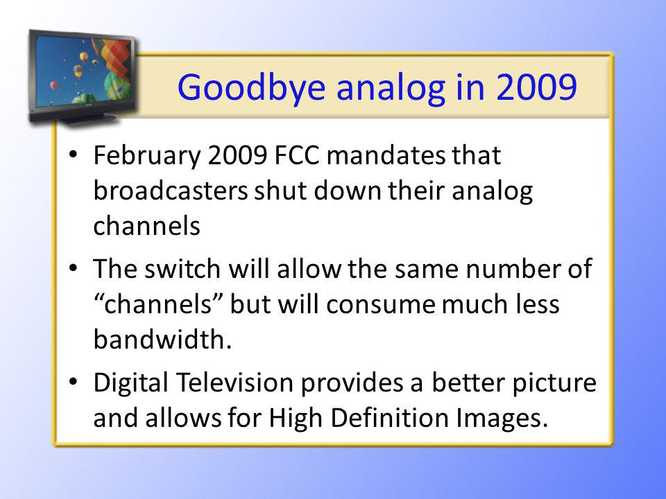Goodbye analog in 2009 February 2009 FCC mandates that broadcasters shut down their analog channels The switch will allow the same number of channels but will consume much less bandwidth.