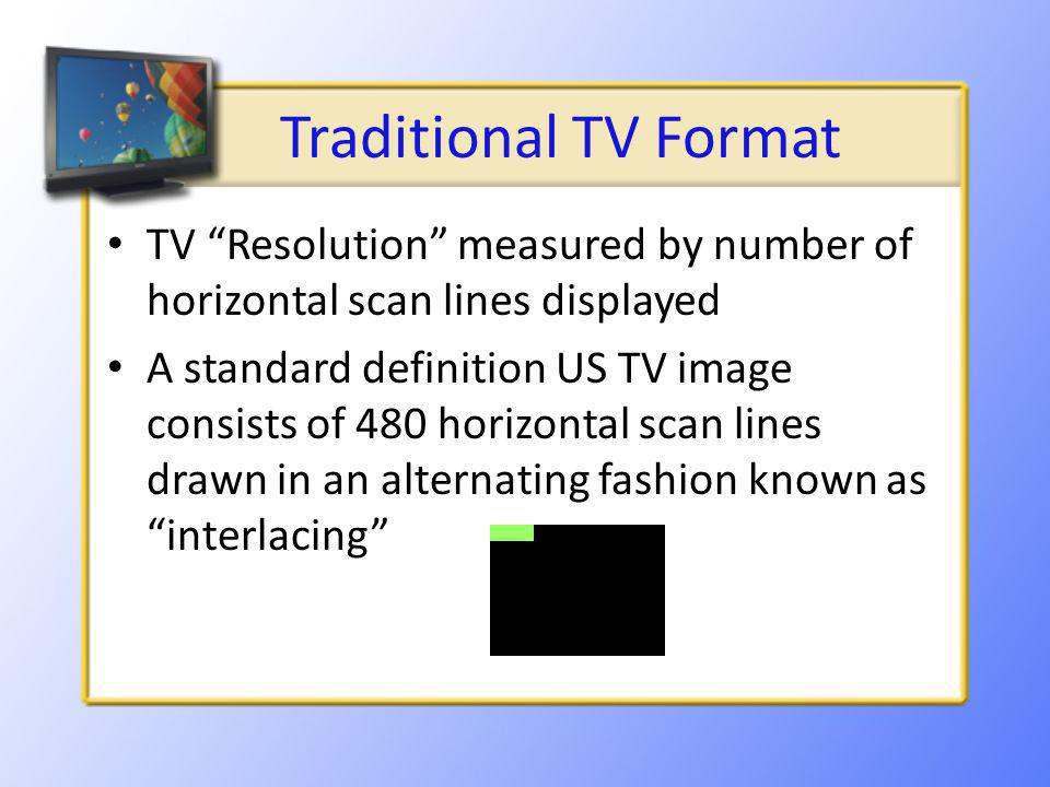 Traditional TV Format TV Resolution measured by number of horizontal scan lines displayed A standard definition US TV image consists of 480 horizontal scan lines drawn in an alternating fashion known as interlacing
