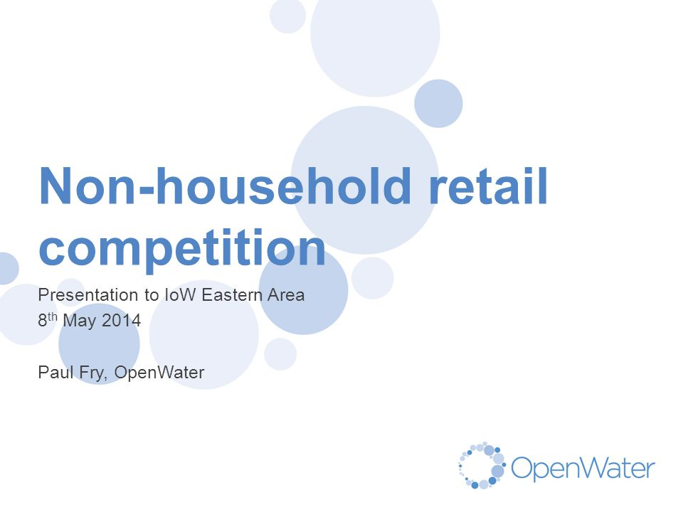 Click to edit Master title Non-household retail competition Presentation to IoW Eastern Area 8 th May 2014 Paul Fry, OpenWater
