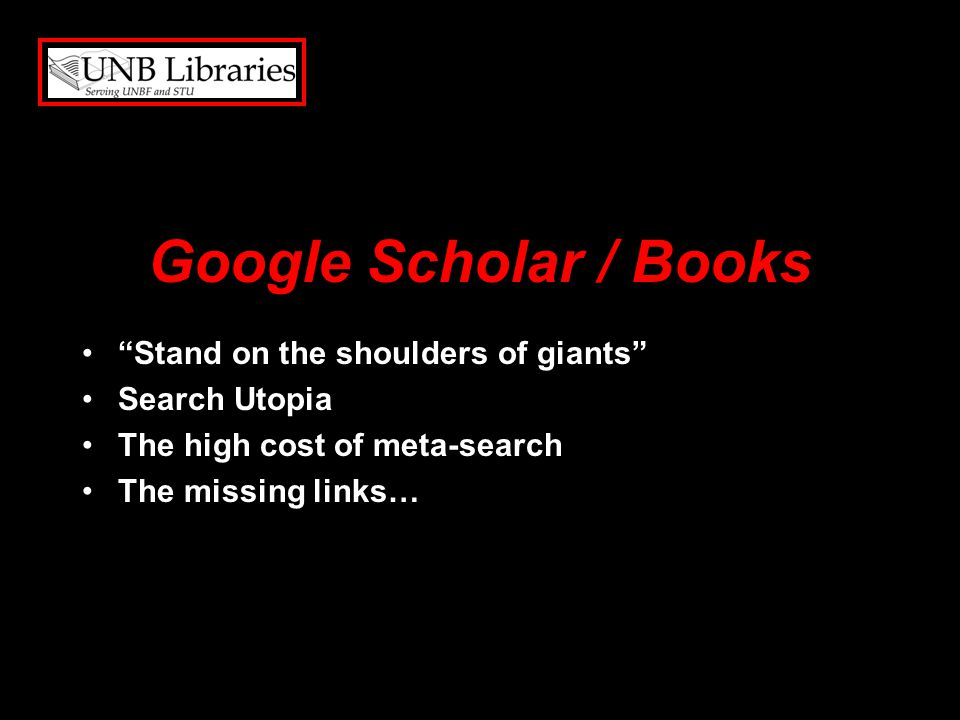 Google Scholar / Books Stand on the shoulders of giants Search Utopia The high cost of meta-search The missing links…