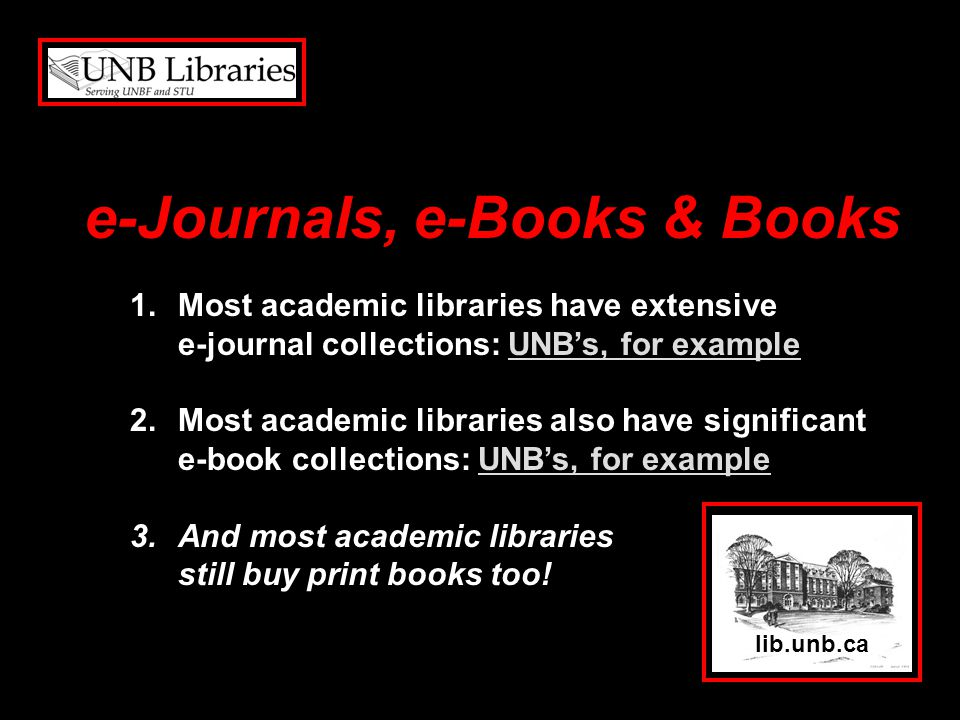 lib.unb.ca 1.Most academic libraries have extensive e-journal collections: UNBs, for exampleUNBs, for example 2.Most academic libraries also have significant e-book collections: UNBs, for exampleUNBs, for example 3.And most academic libraries still buy print books too.