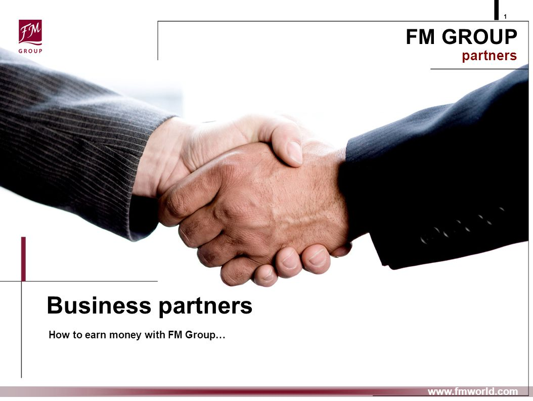 Business partners How to earn money with FM Group… FM GROUP partners 1 www.fmworld.com