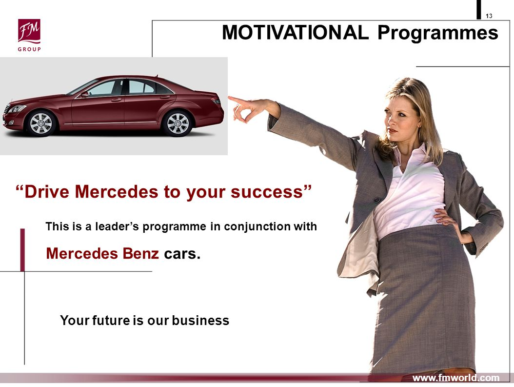 13 MOTIVATIONAL Programmes www.fmworld.com Drive Mercedes to your success This is a leaders programme in conjunction with Mercedes Benz cars. Your fut